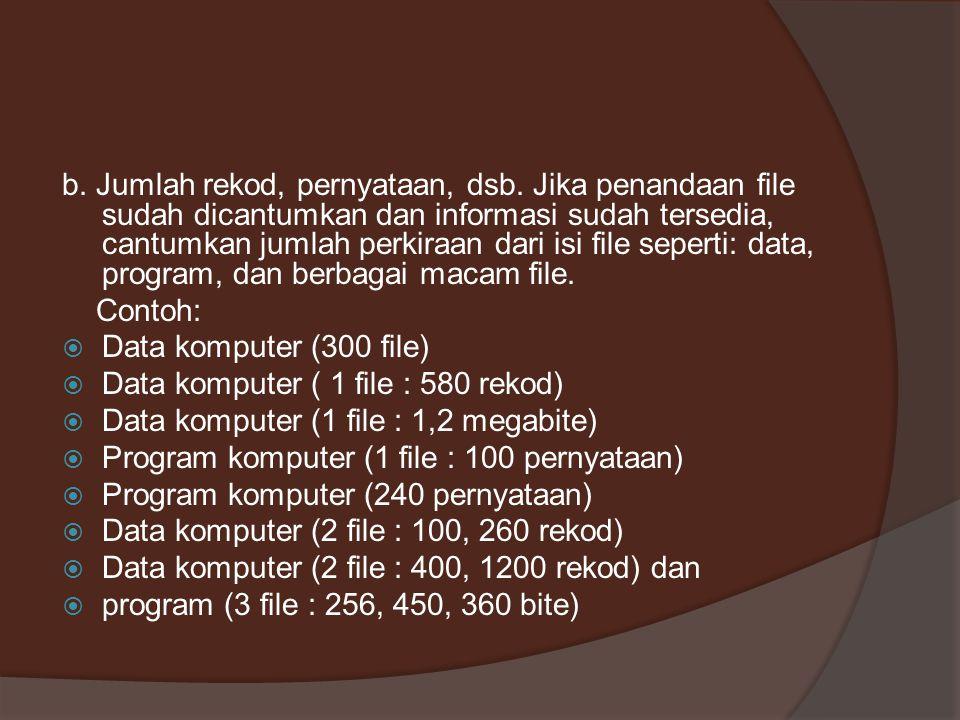 b. Jumlah rekod, pernyataan, dsb. Jika penandaan file sudah dicantumkan dan informasi sudah tersedia, cantumkan jumlah perkiraan dari isi file seperti