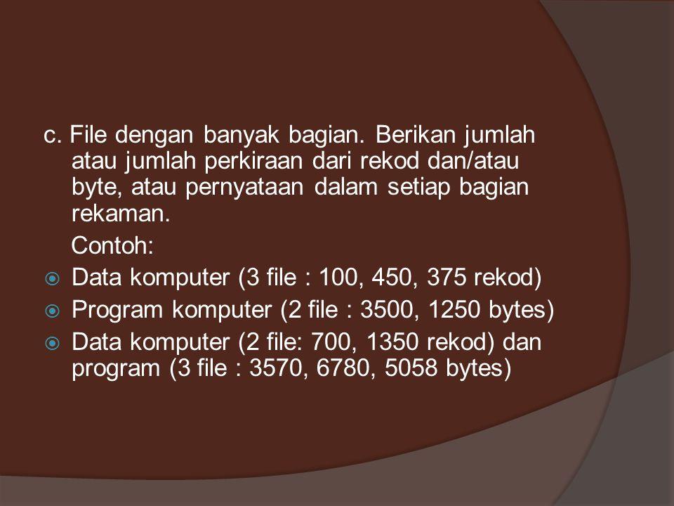 c. File dengan banyak bagian. Berikan jumlah atau jumlah perkiraan dari rekod dan/atau byte, atau pernyataan dalam setiap bagian rekaman. Contoh:  Da