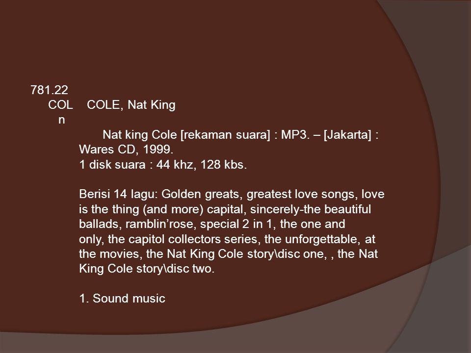 781.22 COL COLE, Nat King n Nat king Cole [rekaman suara] : MP3. – [Jakarta] : Wares CD, 1999. 1 disk suara : 44 khz, 128 kbs. Berisi 14 lagu: Golden