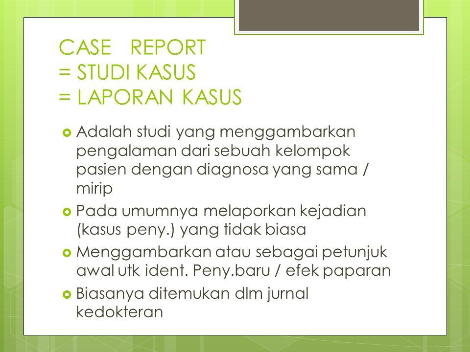 CASE REPORT = STUDI KASUS = LAPORAN KASUS  Adalah studi yang menggambarkan pengalaman dari sebuah kelompok pasien dengan diagnosa yang sama / mirip 