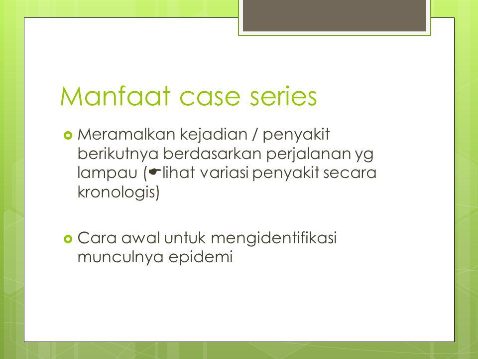 Manfaat case series  Meramalkan kejadian / penyakit berikutnya berdasarkan perjalanan yg lampau (  lihat variasi penyakit secara kronologis)  Cara