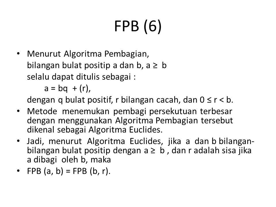 FPB (6) Menurut Algoritma Pembagian, bilangan bulat positip a dan b, a ≥ b selalu dapat ditulis sebagai : a = bq + (r), dengan q bulat positif, r bilangan cacah, dan 0 ≤ r < b.