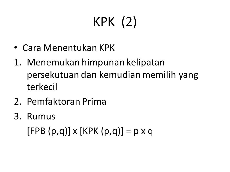 KPK (2) Cara Menentukan KPK 1.Menemukan himpunan kelipatan persekutuan dan kemudian memilih yang terkecil 2.Pemfaktoran Prima 3.Rumus [FPB (p,q)] x [KPK (p,q)] = p x q