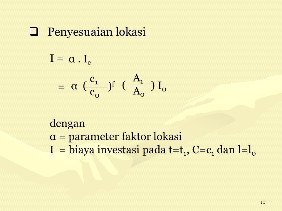 11  Penyesuaian lokasi dengan α = parameter faktor lokasi I = biaya investasi pada t=t 1, C=c 1 dan l=l 0 I = α. I c c1c0c1c0 = α ( )f)f A1A0A1A0 ( )