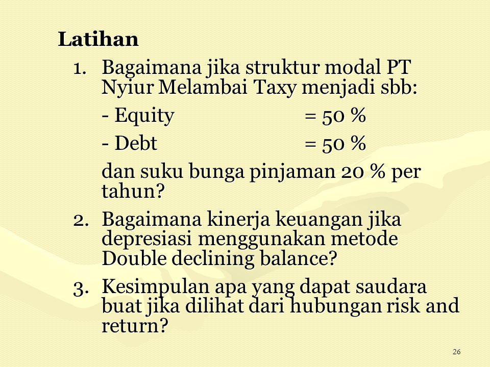 26 Latihan 1. Bagaimana jika struktur modal PT Nyiur Melambai Taxy menjadi sbb: - Equity = 50 % - Debt = 50 % dan suku bunga pinjaman 20 % per tahun?