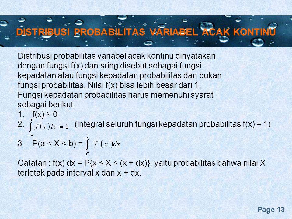 Page 13 DISTRIBUSI PROBABILITAS VARIABEL ACAK KONTINU Distribusi probabilitas variabel acak kontinu dinyatakan dengan fungsi f(x) dan sring disebut sebagai fungsi kepadatan atau fungsi kepadatan probabilitas dan bukan fungsi probabilitas.