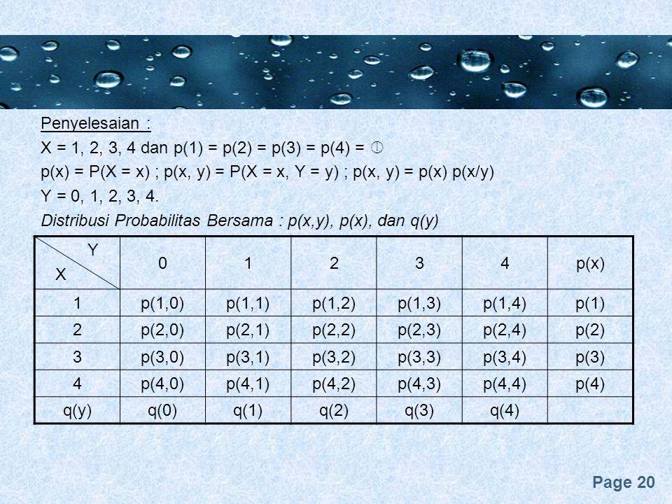 Page 20 Penyelesaian : X = 1, 2, 3, 4 dan p(1) = p(2) = p(3) = p(4) =  p(x) = P(X = x) ; p(x, y) = P(X = x, Y = y) ; p(x, y) = p(x) p(x/y) Y = 0, 1, 2, 3, 4.
