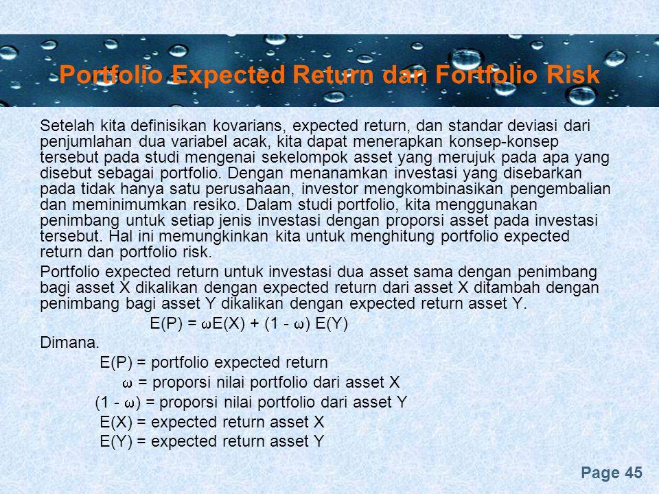 Page 45 Portfolio Expected Return dan Fortfolio Risk Setelah kita definisikan kovarians, expected return, dan standar deviasi dari penjumlahan dua variabel acak, kita dapat menerapkan konsep-konsep tersebut pada studi mengenai sekelompok asset yang merujuk pada apa yang disebut sebagai portfolio.