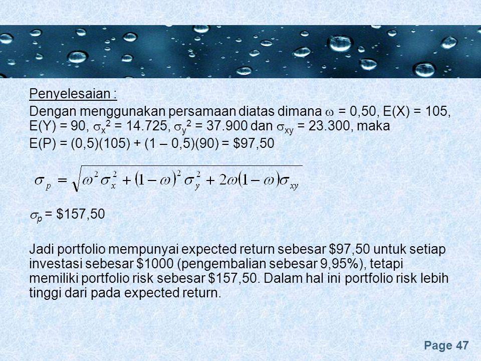 Page 47 Penyelesaian : Dengan menggunakan persamaan diatas dimana  = 0,50, E(X) = 105, E(Y) = 90,  x 2 = 14.725,  y 2 = 37.900 dan  xy = 23.300, maka E(P) = (0,5)(105) + (1 – 0,5)(90) = $97,50  p = $157,50 Jadi portfolio mempunyai expected return sebesar $97,50 untuk setiap investasi sebesar $1000 (pengembalian sebesar 9,95%), tetapi memiliki portfolio risk sebesar $157,50.