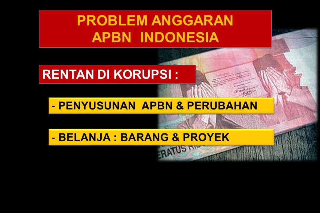 TIDAK BERPIHAK RAKYAT RENTAN DI KORUPSI : - PENYUSUNAN APBN & PERUBAHAN PROBLEM ANGGARAN APBN INDONESIA PROBLEM ANGGARAN APBN INDONESIA - BELANJA : BARANG & PROYEK