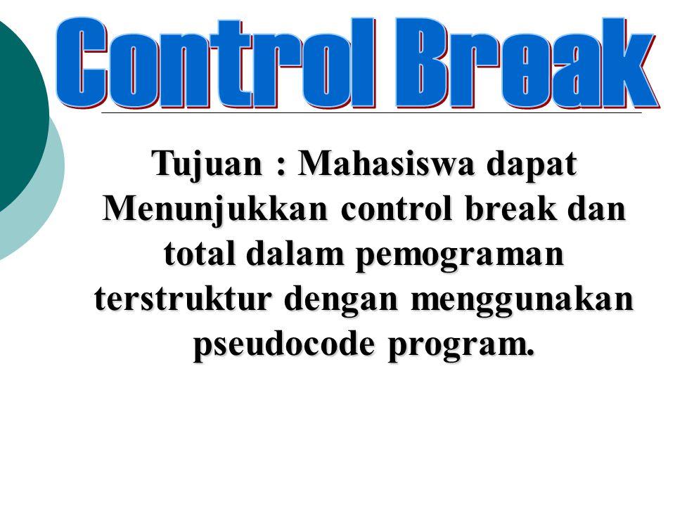 Tujuan : Mahasiswa dapat Menunjukkan control break dan total dalam pemograman terstruktur dengan menggunakan pseudocode program.