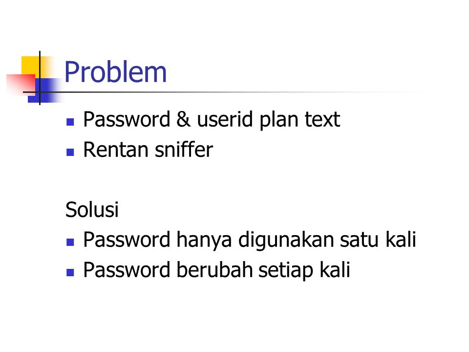 Problem Password & userid plan text Rentan sniffer Solusi Password hanya digunakan satu kali Password berubah setiap kali