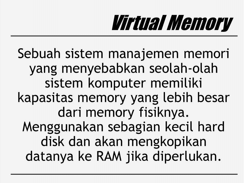 Virtual Memory Sebuah sistem manajemen memori yang menyebabkan seolah-olah sistem komputer memiliki kapasitas memory yang lebih besar dari memory fisi