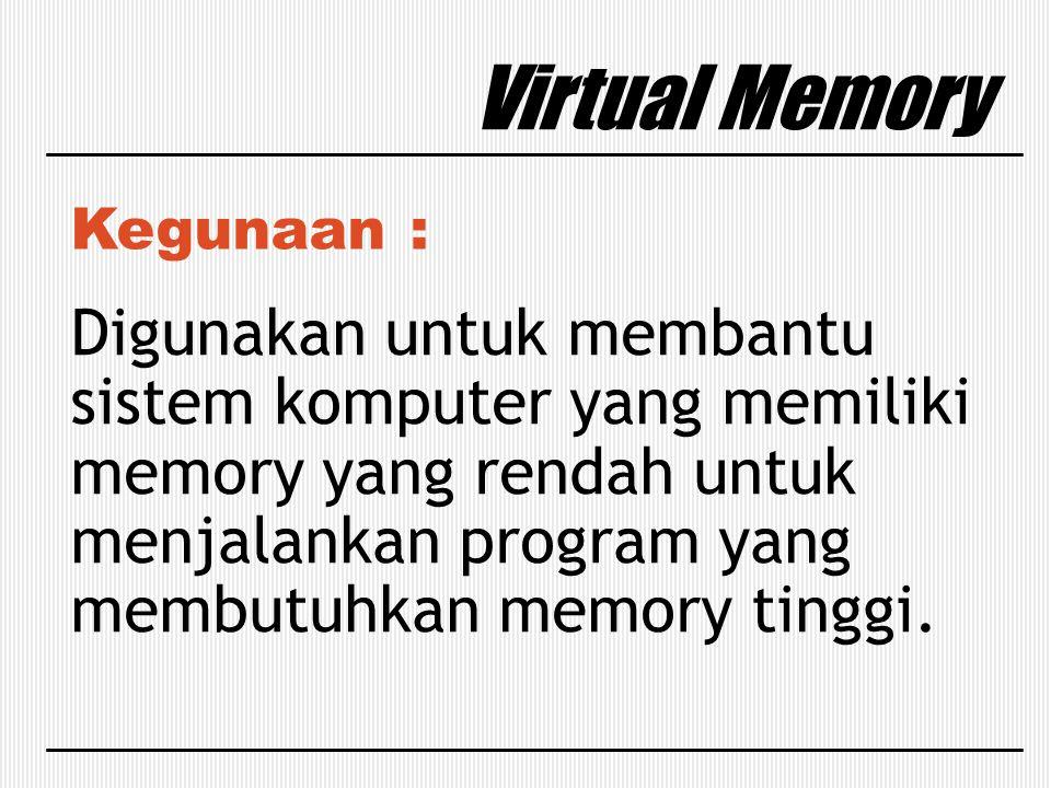 Virtual Memory Kegunaan : Digunakan untuk membantu sistem komputer yang memiliki memory yang rendah untuk menjalankan program yang membutuhkan memory