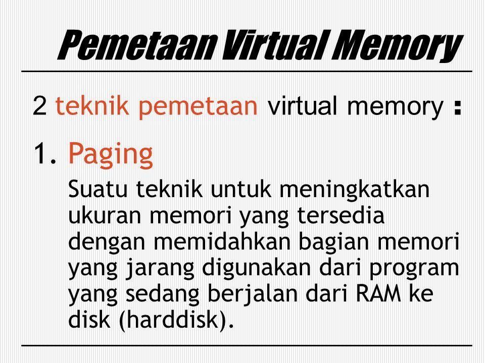 Pemetaan Virtual Memory 2 teknik pemetaan virtual memory : 1. Paging Suatu teknik untuk meningkatkan ukuran memori yang tersedia dengan memidahkan bag
