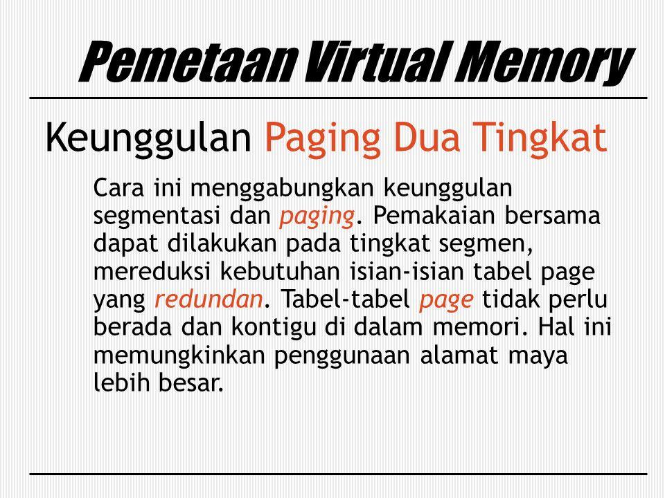 Pemetaan Virtual Memory Keunggulan Paging Dua Tingkat Cara ini menggabungkan keunggulan segmentasi dan paging. Pemakaian bersama dapat dilakukan pada