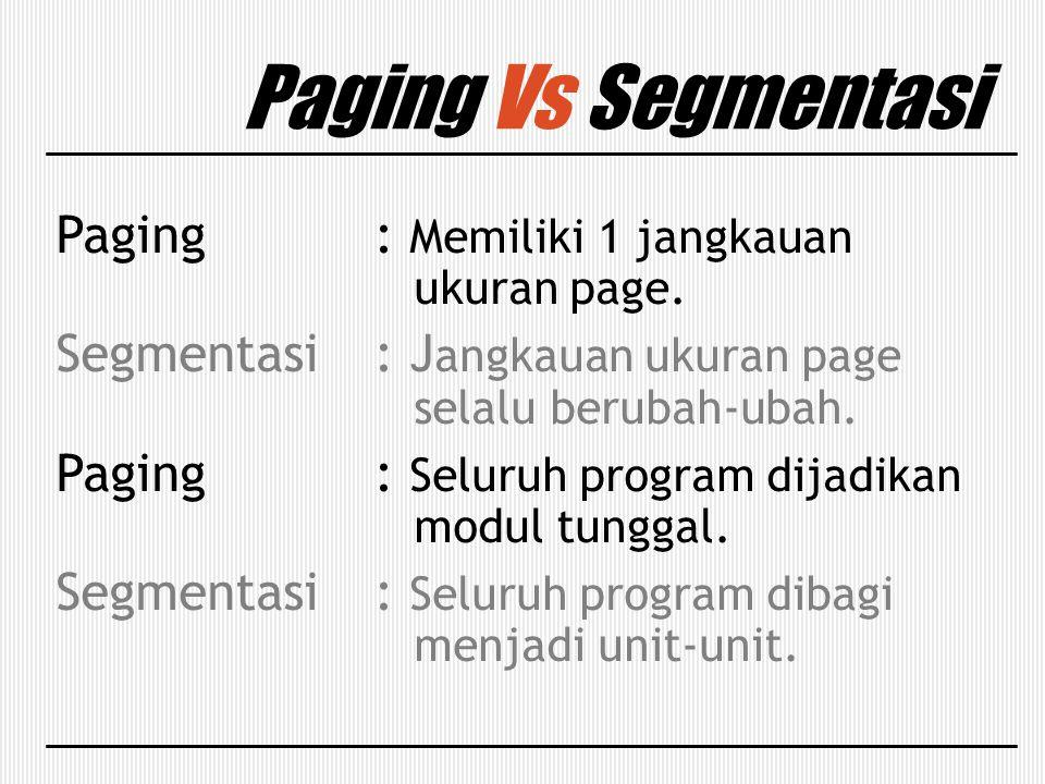 Paging Vs Segmentasi Paging : Memiliki 1 jangkauan ukuran page. Segmentasi: J angkauan ukuran page selalu berubah-ubah. Paging: Seluruh program dijadi