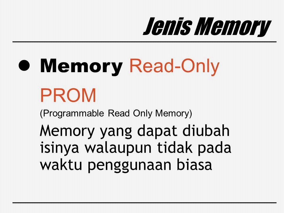 Jenis Memory Memory Read-Only PROM (Programmable Read Only Memory) Memory yang dapat diubah isinya walaupun tidak pada waktu penggunaan biasa