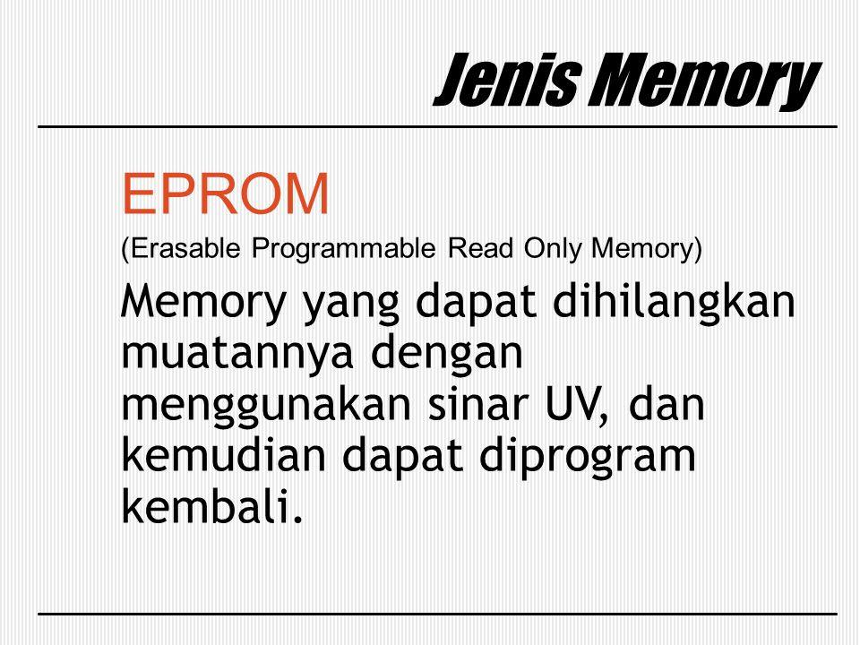 Jenis Memory EPROM (Erasable Programmable Read Only Memory) Memory yang dapat dihilangkan muatannya dengan menggunakan sinar UV, dan kemudian dapat di