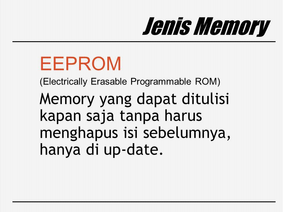 Jenis Memory EEPROM (Electrically Erasable Programmable ROM) Memory yang dapat ditulisi kapan saja tanpa harus menghapus isi sebelumnya, hanya di up-d