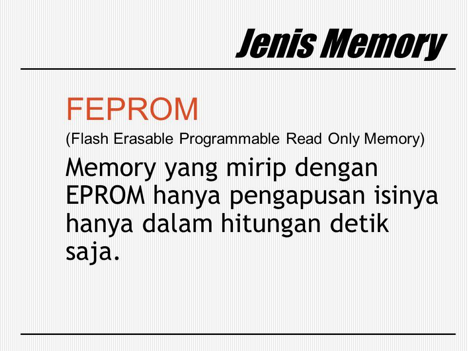 Jenis Memory FEPROM (Flash Erasable Programmable Read Only Memory) Memory yang mirip dengan EPROM hanya pengapusan isinya hanya dalam hitungan detik s