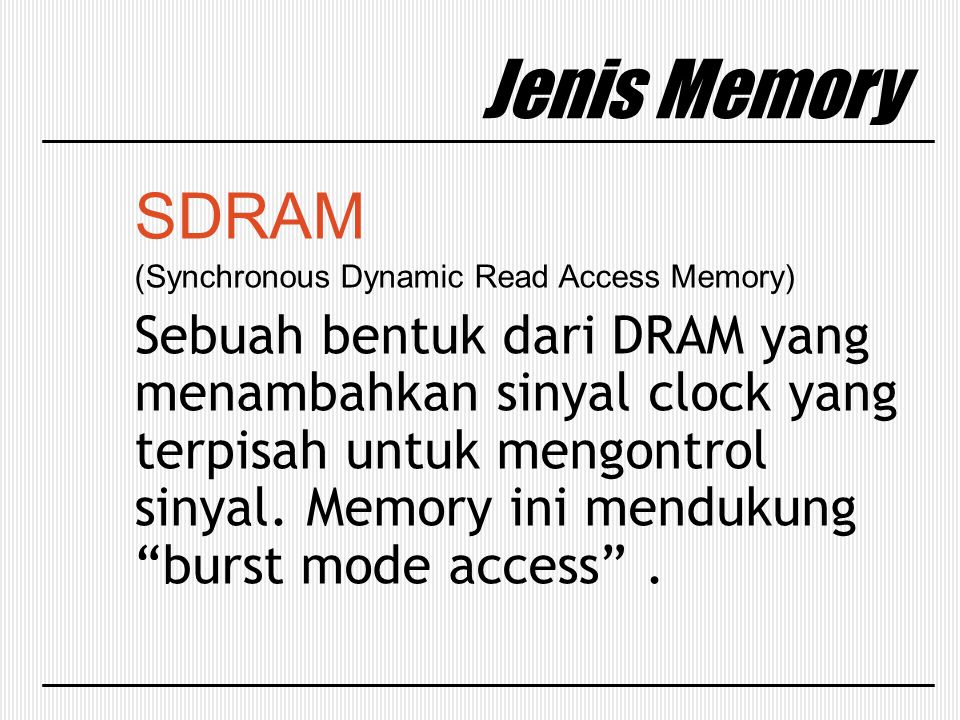 Jenis Memory SDRAM (Synchronous Dynamic Read Access Memory) Sebuah bentuk dari DRAM yang menambahkan sinyal clock yang terpisah untuk mengontrol sinya