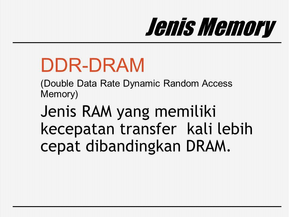Jenis Memory DDR-DRAM (Double Data Rate Dynamic Random Access Memory) Jenis RAM yang memiliki kecepatan transfer kali lebih cepat dibandingkan DRAM.
