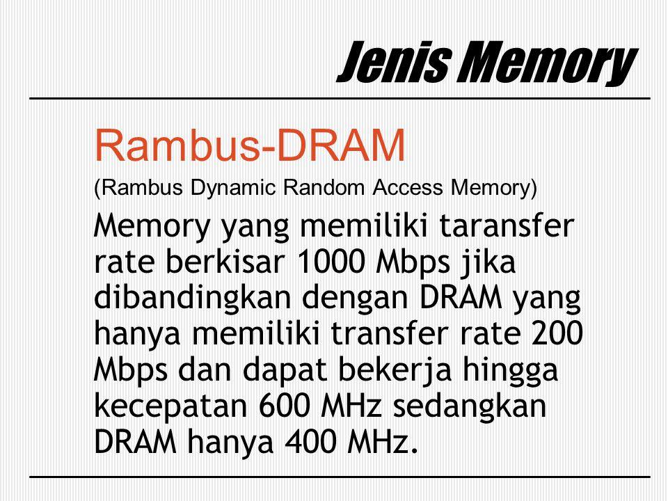 Jenis Memory Rambus-DRAM (Rambus Dynamic Random Access Memory) Memory yang memiliki taransfer rate berkisar 1000 Mbps jika dibandingkan dengan DRAM ya