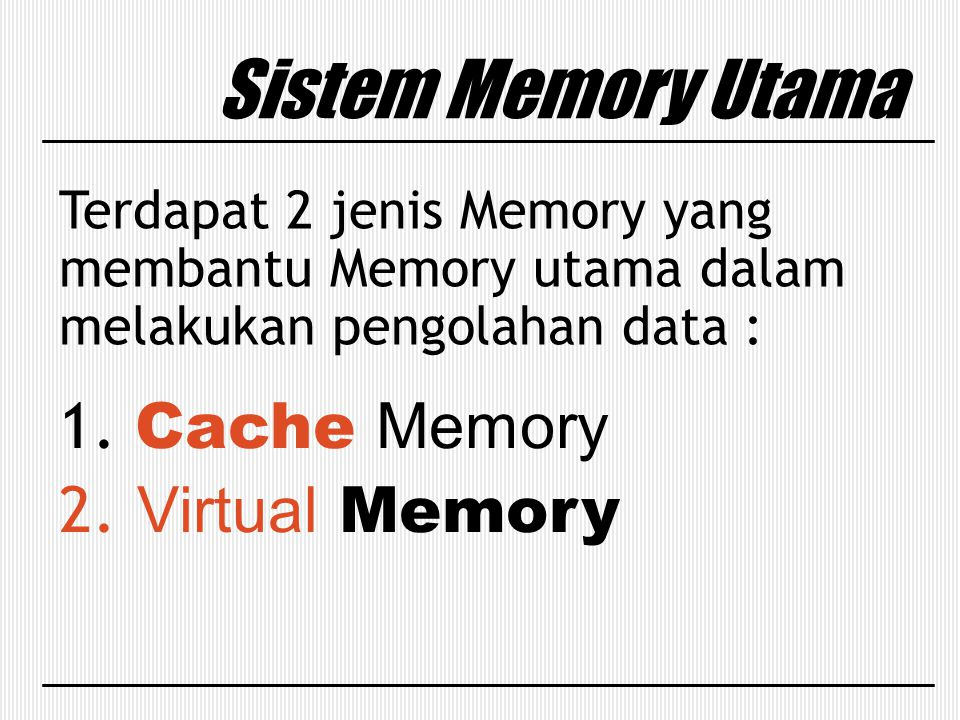 Sistem Memory Utama Terdapat 2 jenis Memory yang membantu Memory utama dalam melakukan pengolahan data : 1. Cache Memory 2. Virtual Memory