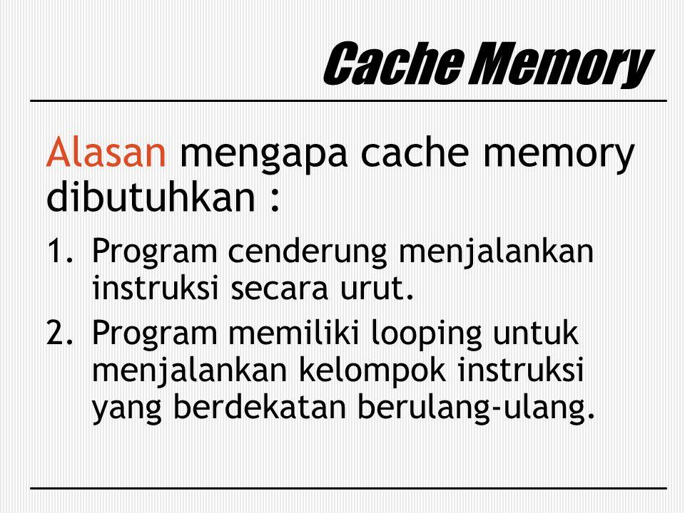 Cache Memory Alasan mengapa cache memory dibutuhkan : 1.Program cenderung menjalankan instruksi secara urut. 2.Program memiliki looping untuk menjalan