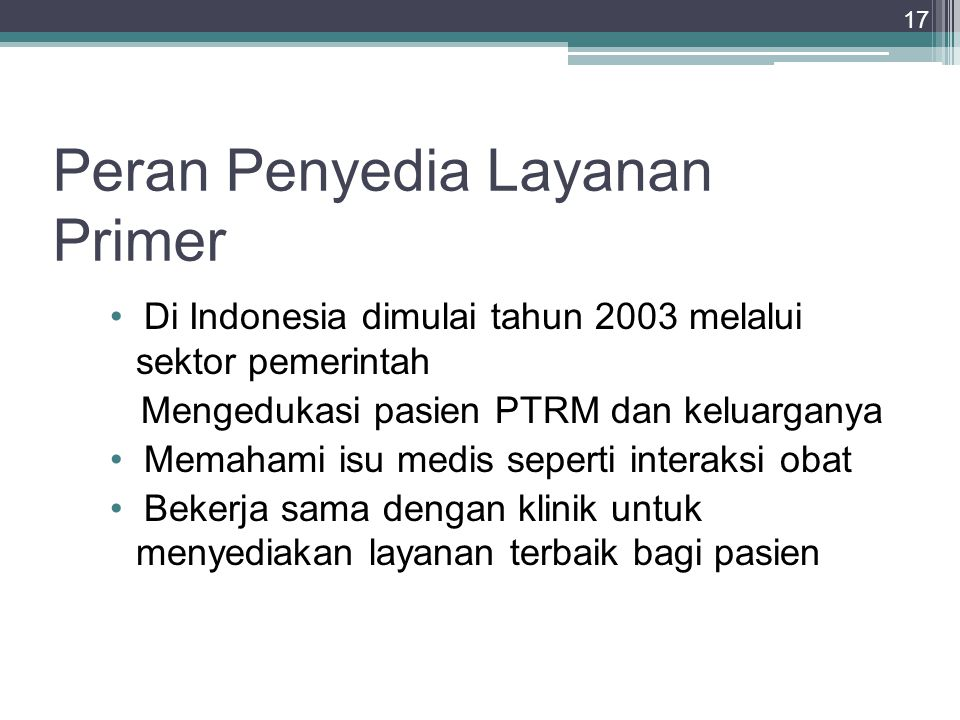 17 Peran Penyedia Layanan Primer Di Indonesia dimulai tahun 2003 melalui sektor pemerintah Mengedukasi pasien PTRM dan keluarganya Memahami isu medis