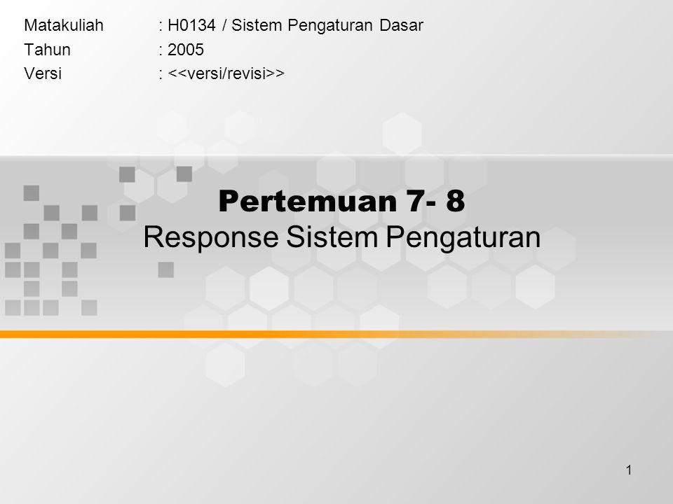 1 Pertemuan 7- 8 Response Sistem Pengaturan Matakuliah: H0134 / Sistem Pengaturan Dasar Tahun: 2005 Versi: >