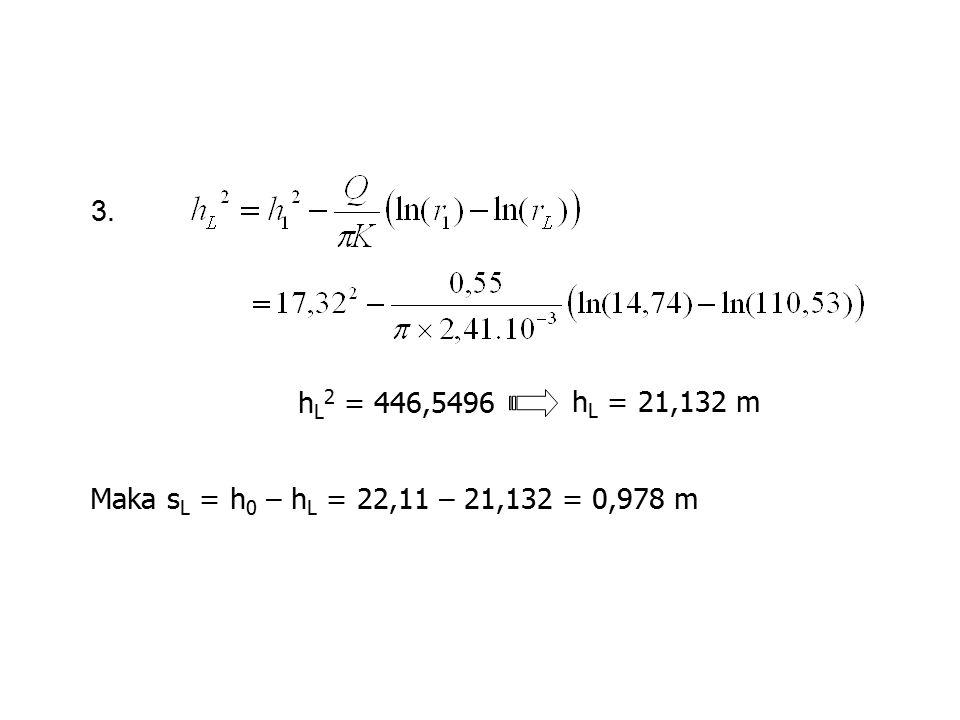 3. h L 2 = 446,5496 h L = 21,132 m Maka s L = h 0 – h L = 22,11 – 21,132 = 0,978 m