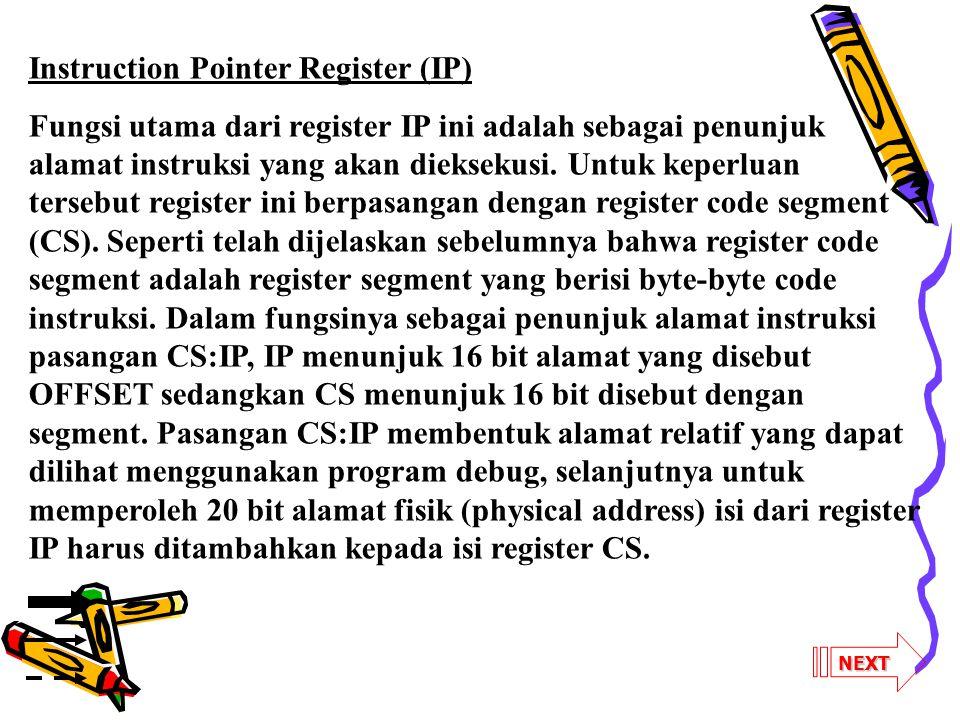 NEXT Instruction Pointer Register (IP) Fungsi utama dari register IP ini adalah sebagai penunjuk alamat instruksi yang akan dieksekusi. Untuk keperlua
