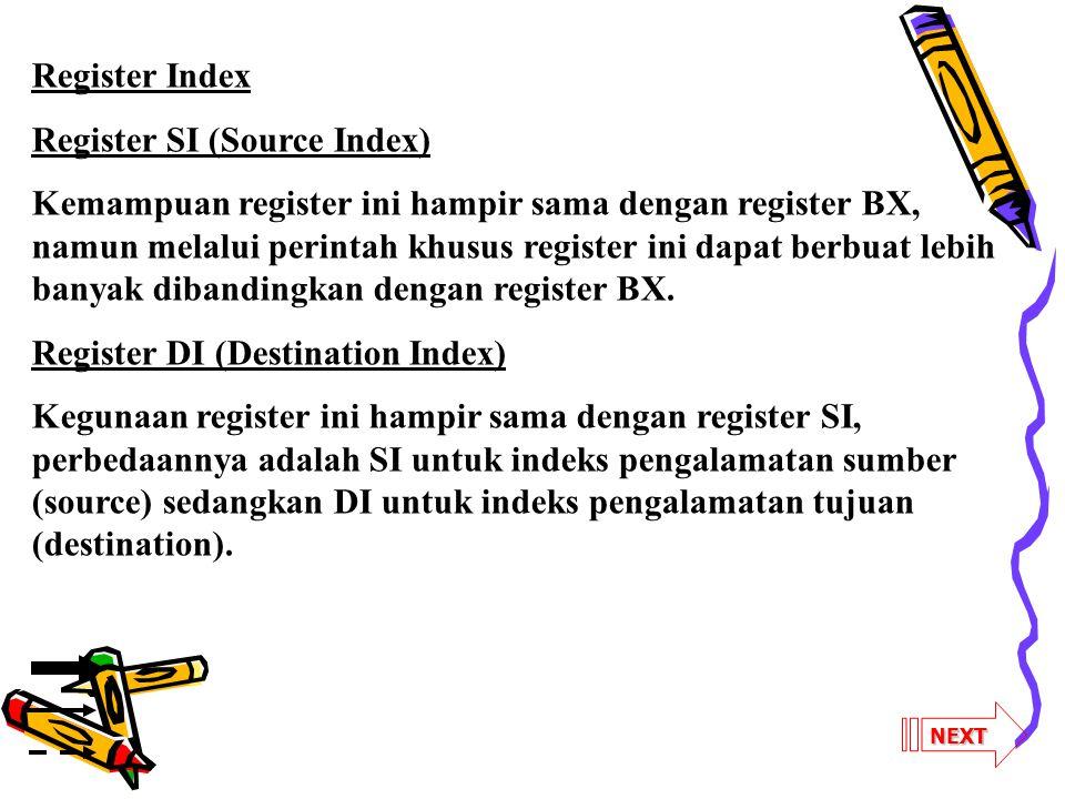 NEXT Register Index Register SI (Source Index) Kemampuan register ini hampir sama dengan register BX, namun melalui perintah khusus register ini dapat