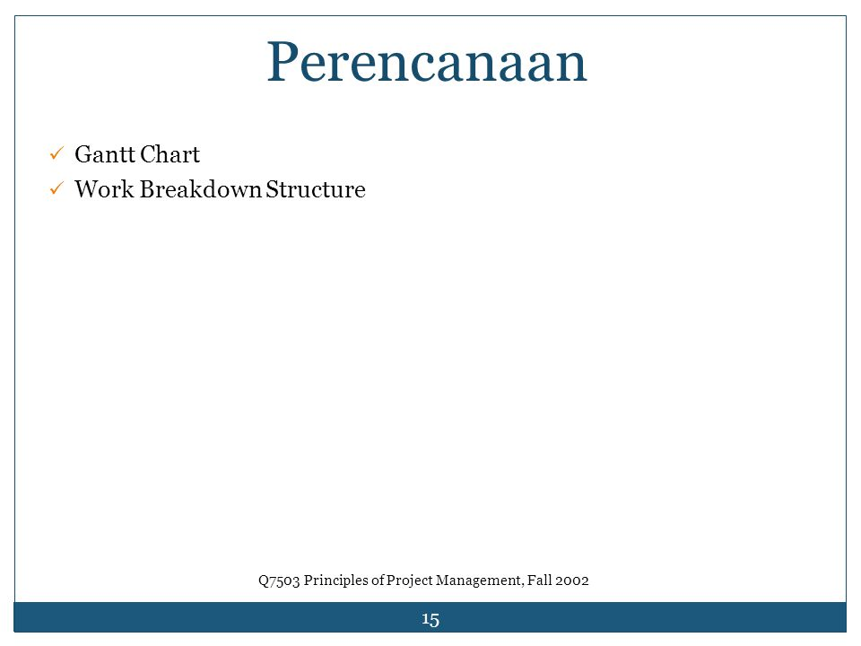 15 Perencanaan Gantt Chart Work Breakdown Structure Q7503 Principles of Project Management, Fall 2002