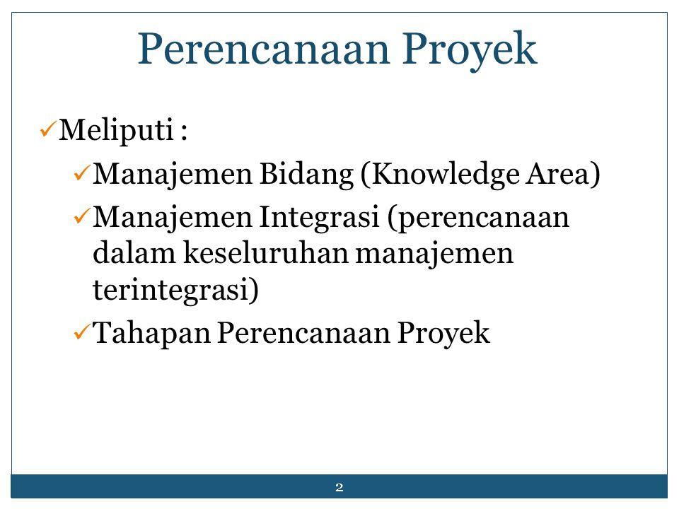 2 Perencanaan Proyek Meliputi : Manajemen Bidang (Knowledge Area) Manajemen Integrasi (perencanaan dalam keseluruhan manajemen terintegrasi) Tahapan Perencanaan Proyek