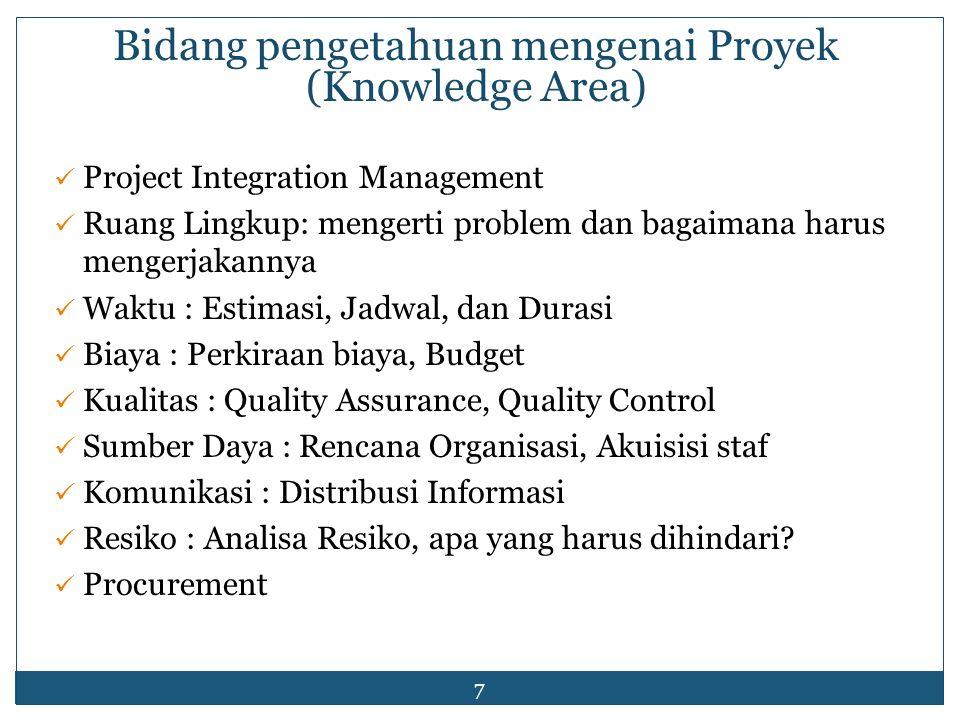 7 Bidang pengetahuan mengenai Proyek (Knowledge Area) Project Integration Management Ruang Lingkup: mengerti problem dan bagaimana harus mengerjakanny