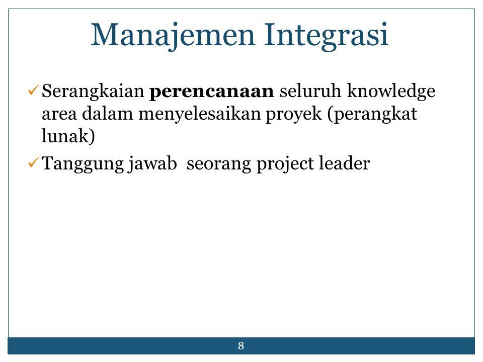 8 Manajemen Integrasi Serangkaian perencanaan seluruh knowledge area dalam menyelesaikan proyek (perangkat lunak) Tanggung jawab seorang project leader