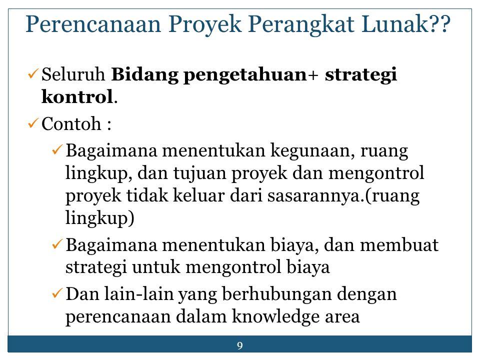 9 Perencanaan Proyek Perangkat Lunak?? Seluruh Bidang pengetahuan+ strategi kontrol. Contoh : Bagaimana menentukan kegunaan, ruang lingkup, dan tujuan