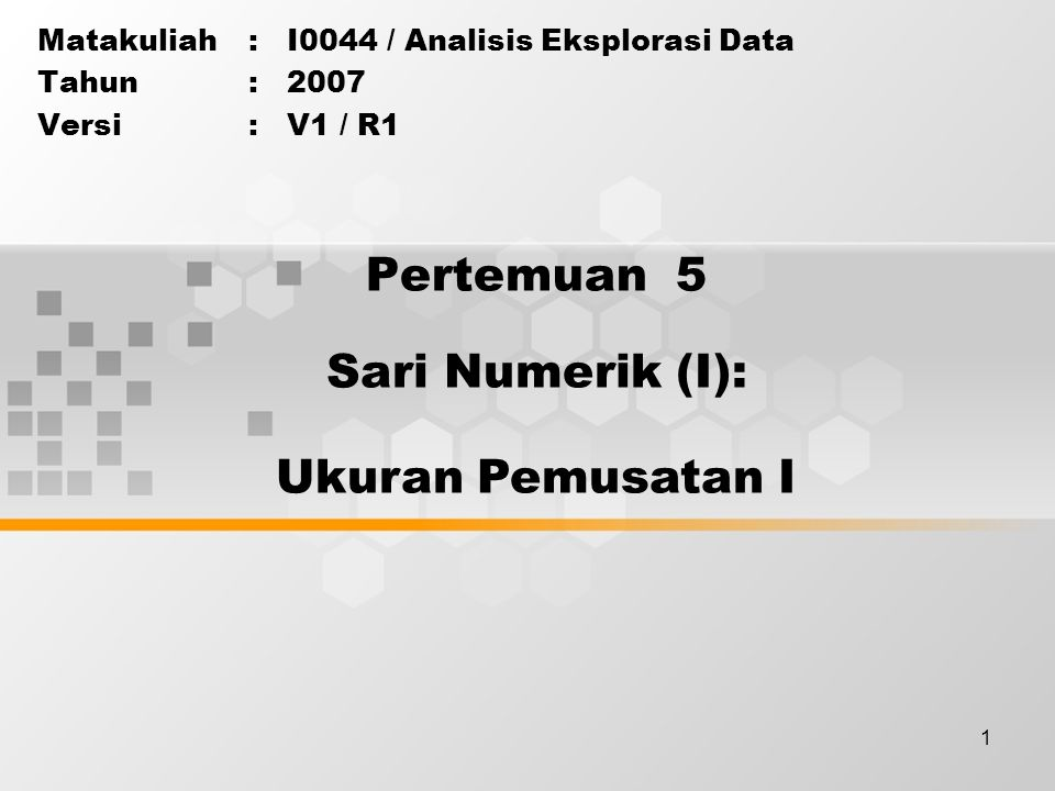1 Pertemuan 5 Matakuliah: I0044 / Analisis Eksplorasi Data Tahun: 2007 Versi: V1 / R1 Sari Numerik (I): Ukuran Pemusatan I