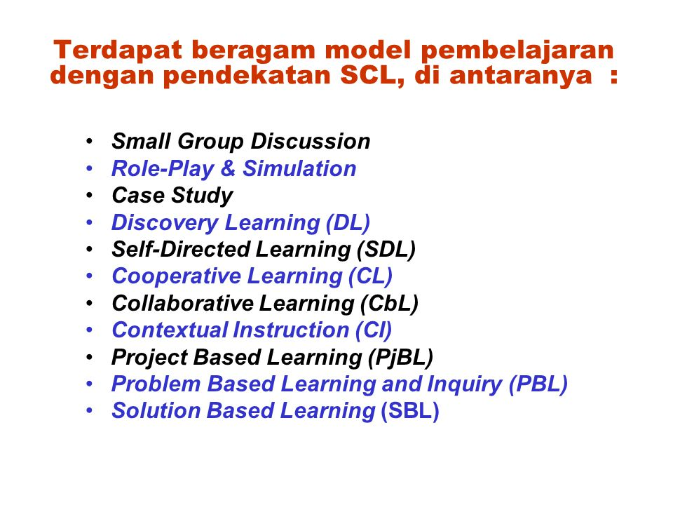 Terdapat beragam model pembelajaran dengan pendekatan SCL, di antaranya : Small Group Discussion Role-Play & Simulation Case Study Discovery Learning (DL) Self-Directed Learning (SDL) Cooperative Learning (CL) Collaborative Learning (CbL) Contextual Instruction (CI) Project Based Learning (PjBL) Problem Based Learning and Inquiry (PBL) Solution Based Learning (SBL)
