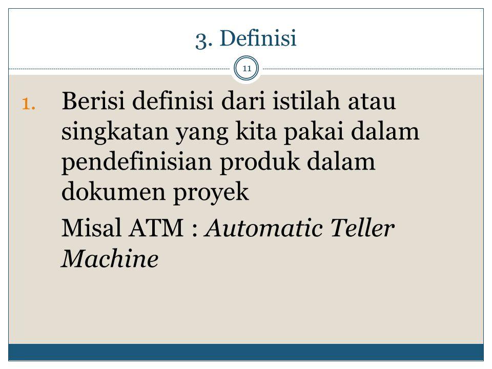 3. Definisi 11 1. Berisi definisi dari istilah atau singkatan yang kita pakai dalam pendefinisian produk dalam dokumen proyek Misal ATM : Automatic Te