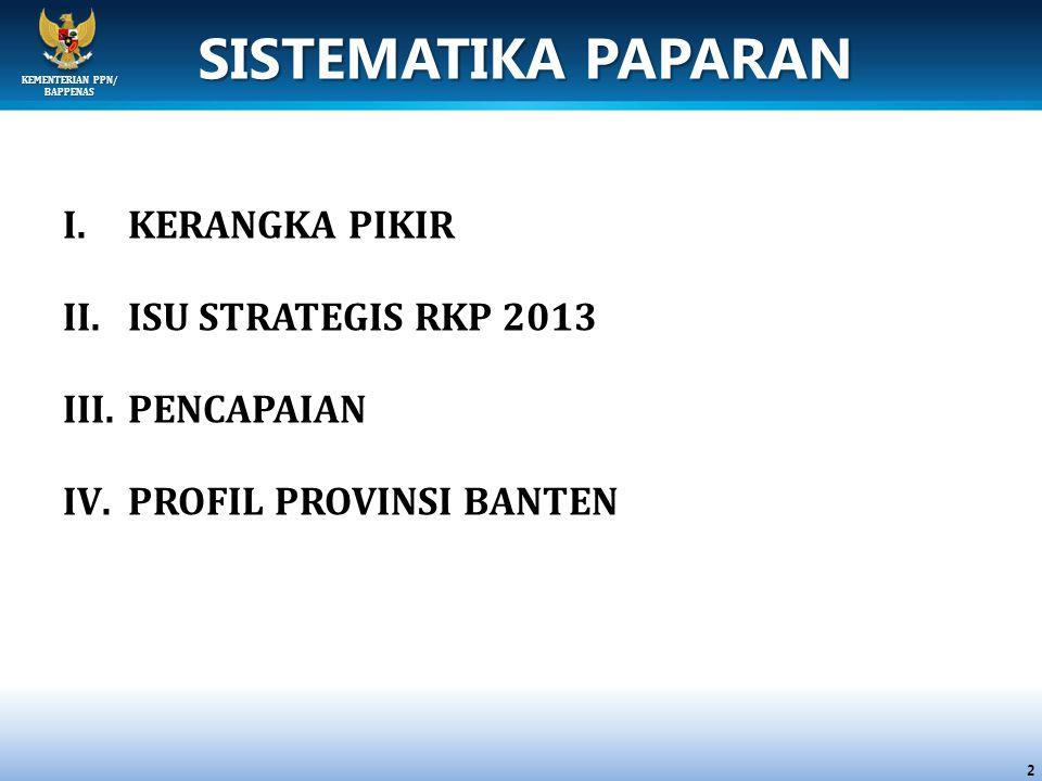 KEMENTERIAN PPN/ BAPPENAS SISTEMATIKA PAPARAN I.KERANGKA PIKIR II.ISU STRATEGIS RKP 2013 III.PENCAPAIAN IV.PROFIL PROVINSI BANTEN 2