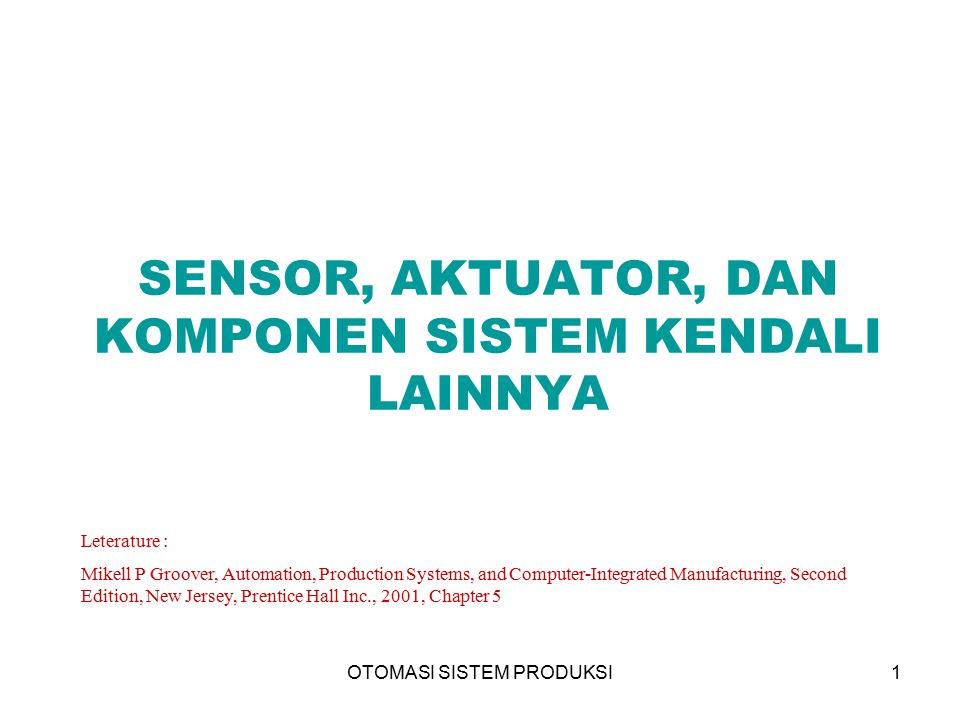 OTOMASI SISTEM PRODUKSI1 SENSOR, AKTUATOR, DAN KOMPONEN SISTEM KENDALI LAINNYA Leterature : Mikell P Groover, Automation, Production Systems, and Computer-Integrated Manufacturing, Second Edition, New Jersey, Prentice Hall Inc., 2001, Chapter 5