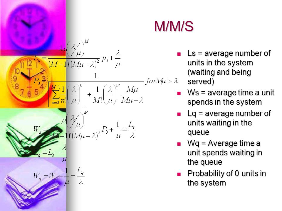M/M/S Ls = average number of units in the system (waiting and being served) Ls = average number of units in the system (waiting and being served) Ws =