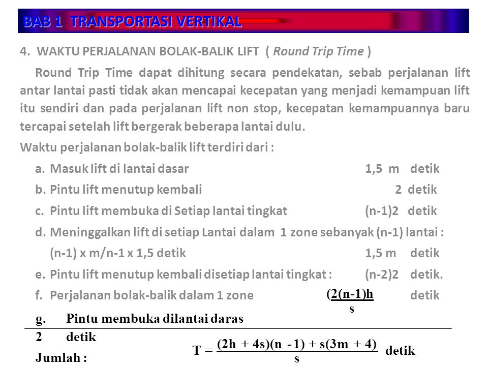 BAB 1 TRANSPORTASI VERTIKAL 4. WAKTU PERJALANAN BOLAK-BALIK LIFT ( Round Trip Time ) Round Trip Time dapat dihitung secara pendekatan, sebab perjalana