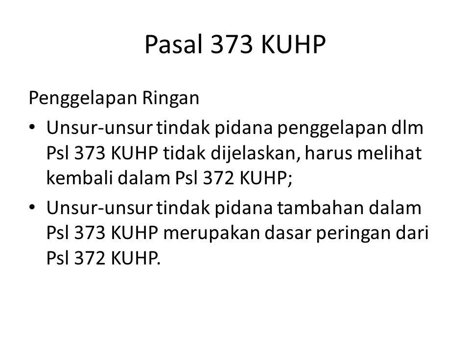Pasal 373 KUHP Penggelapan Ringan Unsur-unsur tindak pidana penggelapan dlm Psl 373 KUHP tidak dijelaskan, harus melihat kembali dalam Psl 372 KUHP; U
