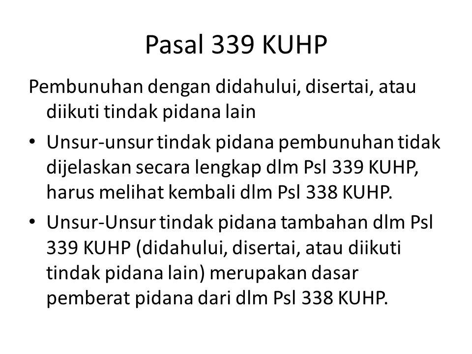 Pasal 339 KUHP Pembunuhan dengan didahului, disertai, atau diikuti tindak pidana lain Unsur-unsur tindak pidana pembunuhan tidak dijelaskan secara len