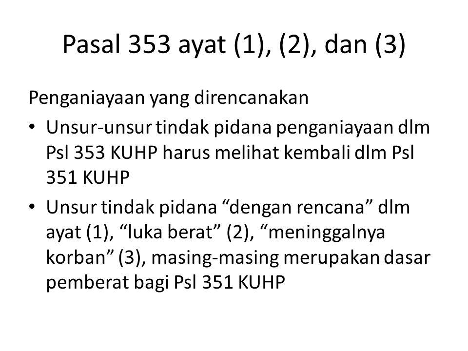 Pasal 353 ayat (1), (2), dan (3) Penganiayaan yang direncanakan Unsur-unsur tindak pidana penganiayaan dlm Psl 353 KUHP harus melihat kembali dlm Psl